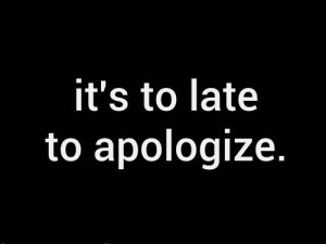 it's to late to apologize