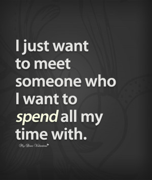 Romantic Quotes - I just want to meet someone who