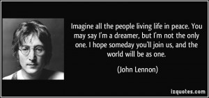 Imagine all the people living life in peace. You may say I'm a dreamer ...