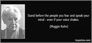... fear and speak your mind - even if your voice shakes. - Maggie Kuhn