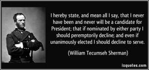 ... unanimously elected I should decline to serve. - William Tecumseh