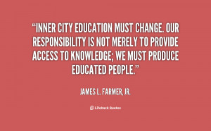 Inner city education must change. Our responsibility is not merely to ...