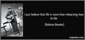 just believe that life is more than rehearsing how to die. - Ralston ...