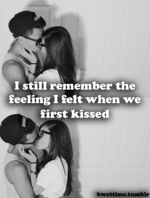 still remember the feeling I felt when we first kissed.