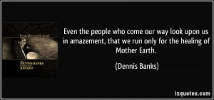 ... , that we run only for the healing of Mother Earth. - Dennis Banks
