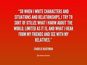 So when I write characters and situations and relationships, I try to ...