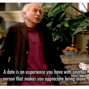 ... another person that makes you appreciate being alone.~~Larry David