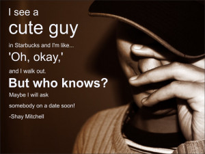 ... But who knows? Maybe I will ask somebody on a date soon! Shay Mitchell