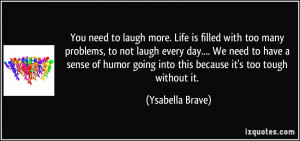 You need to laugh more. Life is filled with too many problems, to not ...