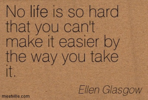 No life is so hard that you can't make it easier by the way you take ...