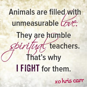 ... are humble spiritual teachers. That's why I fight for them. -Kris Carr