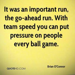 Brian O'Connor - It was an important run, the go-ahead run. With team ...