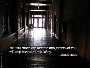... into growth, or you will step backward into safety – Abraham Maslow