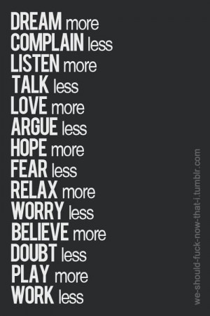 ... Less Hope More Fear Less Relax More Worry Less Believe More Doubt Less