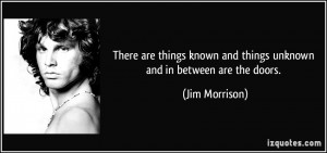 ... known and things unknown and in between are the doors. - Jim Morrison