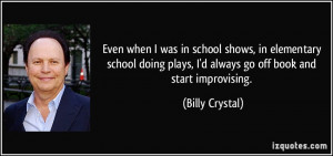 ... plays, I'd always go off book and start improvising. - Billy Crystal