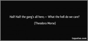 ... ! the gang's all here,— What the hell do we care? - Theodora Morse