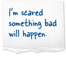 scared something bad will happen.