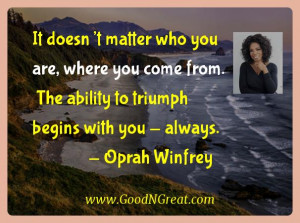... The ability to triumph begins with you – always. — Oprah Winfrey