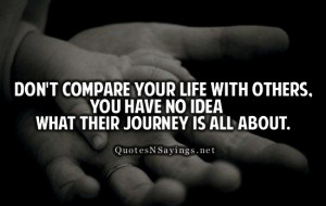 Don't compare your life with others. You have no idea what their ...