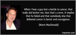 ... else that defeated cancer is heroic and courageous. - Norm MacDonald