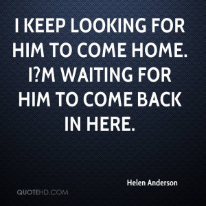 keep looking for him to come home. I?m waiting for him to come back ...