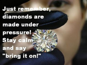 Just remember, diamonds are made under pressure! Stay calm and say ...