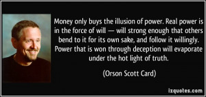 Money only buys the illusion of power. Real power is in the force of ...