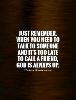 Just remember, when you need to talk to someone and it's too late to ...