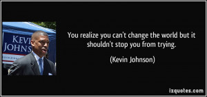 You realize you can't change the world but it shouldn't stop you from ...