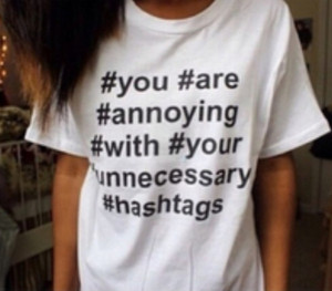 ... with your unnecessary hashtags funny white shirt t-shirt quote on it