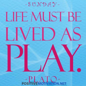 SUNDAY.Life must be lived as played.Plato quote