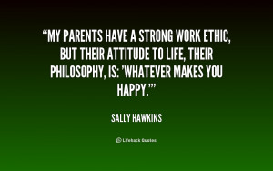 My parents have a strong work ethic, but their attitude to life, their ...