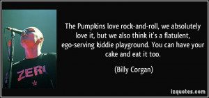 The Pumpkins love rock-and-roll, we absolutely love it, but we also ...