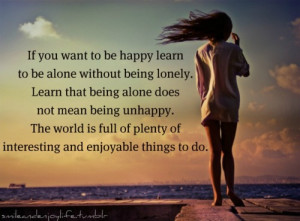 ... happy learn to be alone without being lonely learn that being alone