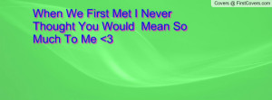 when we first met i never thought you would mean so much to me 3 ...