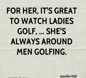 For Her, It's Great To Watch Ladies Golf, She's Always Around Men ...