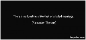 ... is no loneliness like that of a failed marriage. - Alexander Theroux