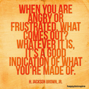 When you are angry or frustrated, what comes out? whatever it is, it's ...