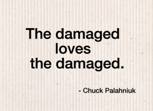 The damaged loves the damaged.