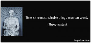 Time is the most valuable thing a man can spend. - Theophrastus