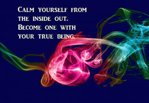 Calm yourself from the inside out. Become one with your true being.