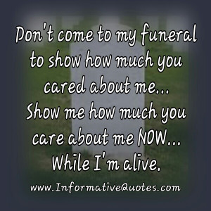 Don't come to my funeral to show how much you cared about me