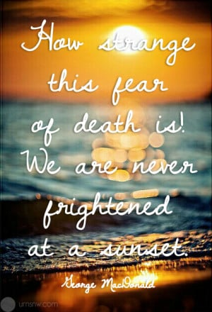 How strange this fear of death! We are never frightened at a sunset.