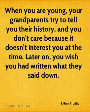 , your grandparents try to tell you their history, and you don't care ...