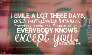 ... knows. Everybody knows its because of you, everybody knows except you