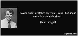No one on his deathbed ever said, I wish I had spent more time on my ...