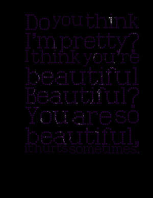 Quotes Picture: do you think i'm pretty? i think you're beautiful ...