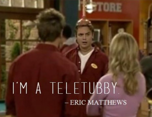 "teletubby."" - Eric Matthews {S7E10: Pickett Fences}"