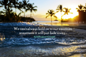 We can't always hold on to our emotions, sometimes it will just fade ...